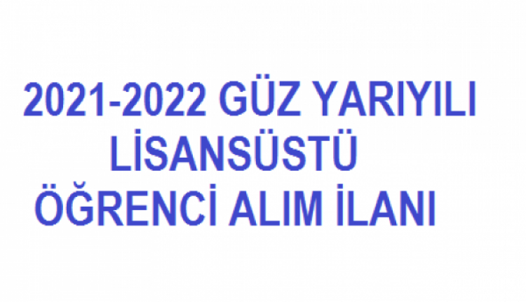 2021-2022 GÜZ YARIYILI YÜKSEK LİSANS - DOKTORA ÖĞRENCİ ALIMI İLANI